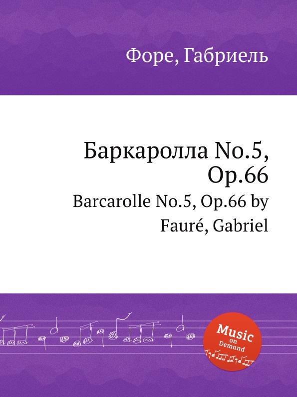 Г. Форе Баркаролла No.5, Op.66. Barcarolle No.5, Op.66 г форе баркаролла no 8 op 96 barcarolle no 8 op 96