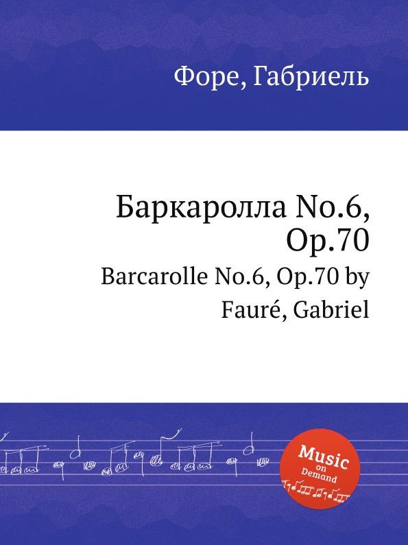 Г. Форе Баркаролла No.6, Op.70. Barcarolle No.6, Op.70 г форе баркаролла no 8 op 96 barcarolle no 8 op 96