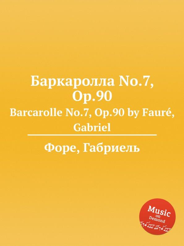 Г. Форе Баркаролла No.7, Op.90. Barcarolle No.7, Op.90 г форе баркаролла no 8 op 96 barcarolle no 8 op 96
