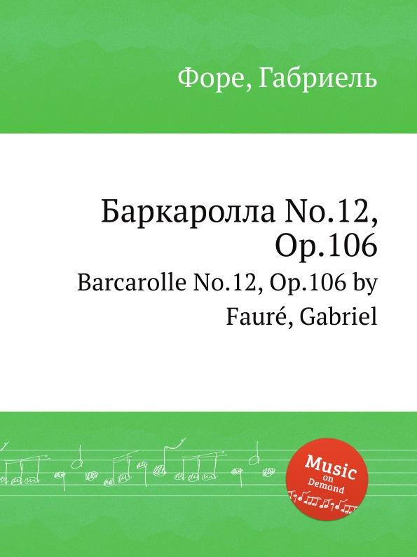 Г. Форе Баркаролла No.12, Op.106. Barcarolle No.12, Op.106 г форе баркаролла no 8 op 96 barcarolle no 8 op 96
