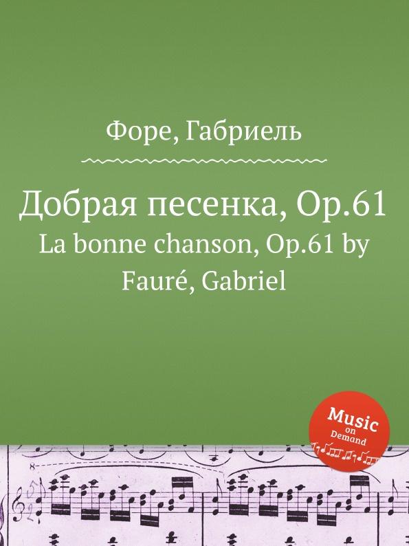 Г. Форе Добрая песенка, Op.61. La bonne chanson, Op.61 м московский 3 арабески op 61 3 arabesques op 61