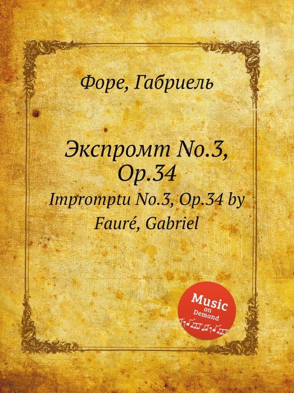 Г. Форе Экспромт No.3, Op.34. Impromptu No.3, Op.34 j andersen impromptu no 1 op 7