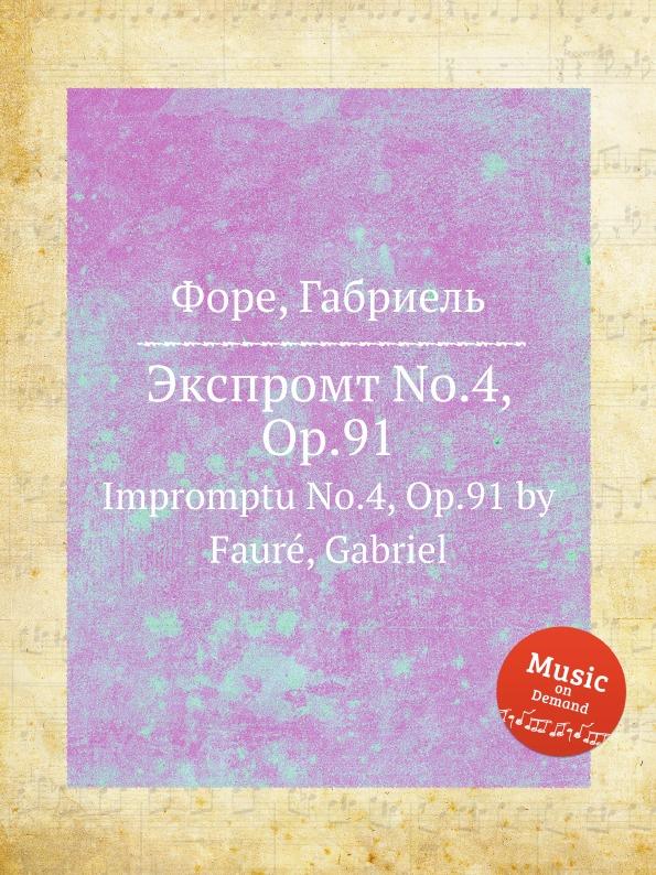 Г. Форе Экспромт No.4, Op.91. Impromptu No.4, Op.91 г форе вальс каприс no 4 op 62 valse caprice no 4 op 62