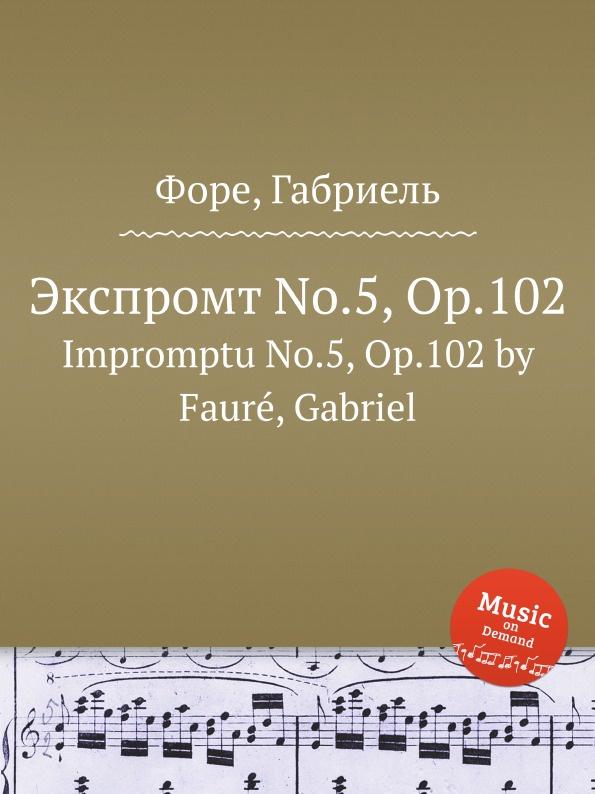 Г. Форе Экспромт No.5, Op.102. Impromptu No.5, Op.102 г форе ноктюрн no 5 op 37 nocturne no 5 op 37