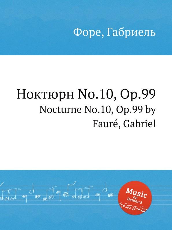 Г. Форе Ноктюрн No.10, Op.99. Nocturne No.10, Op.99 г форе ноктюрн no 12 op 107 nocturne no 12 op 107