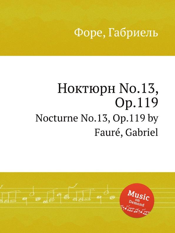 Г. Форе Ноктюрн No.13, Op.119. Nocturne No.13, Op.119 г форе ноктюрн no 12 op 107 nocturne no 12 op 107
