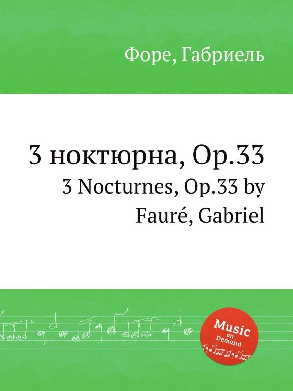 Г. Форе 3 ноктюрна, Op.33. 3 Nocturnes, Op.33 ф шопен ноктюрны op 55 nocturnes op 55