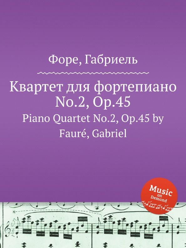 Г. Форе Квартет для фортепиано No.2, Op.45. Piano Quartet No.2, Op.45 г форе три для фортепиано op 120 piano trio op 120