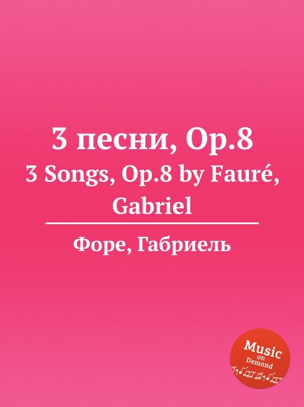 Г. Форе 3 песни, Op.8. 3 Songs, Op.8 г форе 3 песни op 85 3 songs op 85