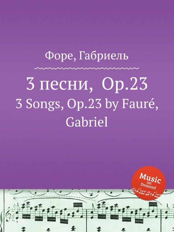Г. Форе 3 песни, Op.23. 3 Songs, Op.23 е елгар 3 песни op 16 3 songs op 16