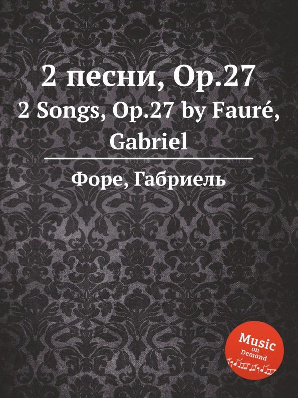 Г. Форе 2 песни, Op.27. 2 Songs, Op.27 г форе 3 песни op 85 3 songs op 85
