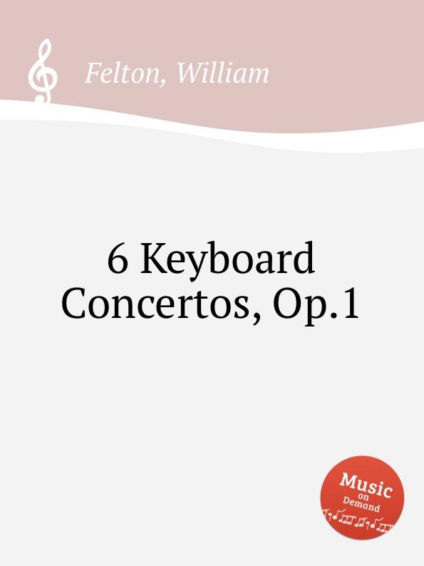 W. Felton 6 Keyboard Concertos, Op.1 саймон престон тревор пиннок the english concert orchestra simon preston trevor pinnock handel complete organ concertos 3 cd