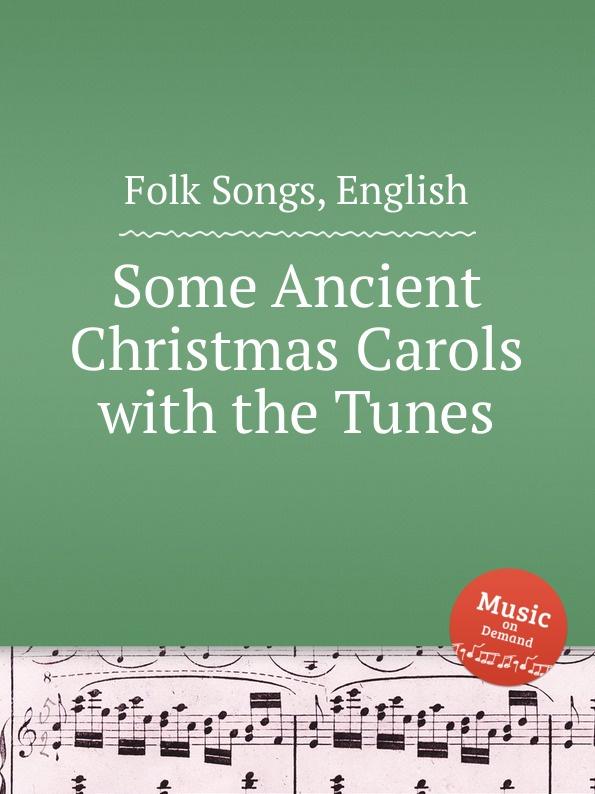 Anonymous Some Ancient Christmas Carols with the Tunes. English Folk Songs christmas carols