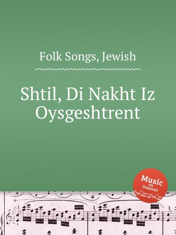 Anonymous Shtil, Di Nakht Iz Oysgeshtrent. Jewish Folk Songs anonymous shtil di nakht iz oysgeshtrent jewish folk songs