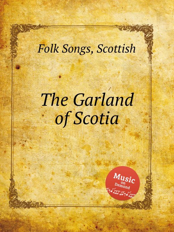 Anonymous The Garland of Scotia. Scottish Folk Songs с е гаврина математика система тестов для детей 5 7 лет