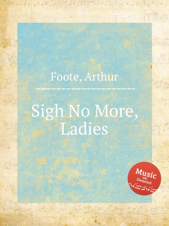 A. Foote Sigh No More, Ladies the moor s last sigh