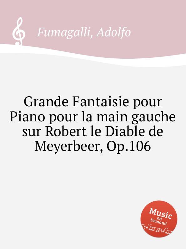 A. Fumagalli Grande Fantaisie pour Piano pour la main gauche sur Robert le Diable de Meyerbeer, Op.106 a f servais le barbier de sеville grande fantaisie op 6