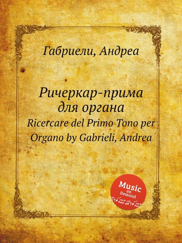 А. Габриели Ричеркар-прима для органа. Ricercare del Primo Tono per Organo m a cavazzoni ricercare ii tono