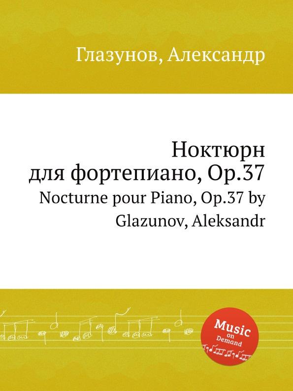 А. Глазунов Ноктюрн для фортепиано, Op.37. Nocturne pour Piano, Op.37 by Glazunov, Aleksandr а глазунов памятная кантата op 65 memorial cantata op 65 by glazunov aleksandr