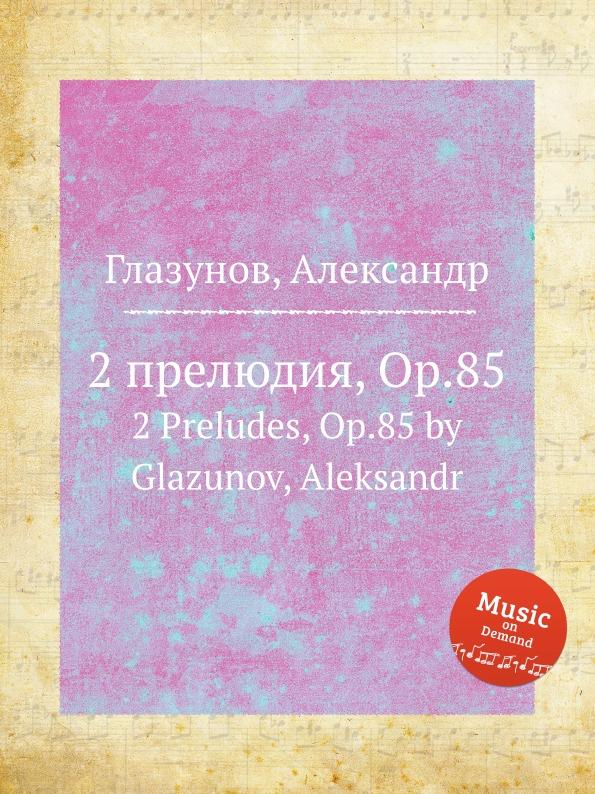 А. Глазунов 2 прелюдия, Op.85. 2 Preludes, Op.85 by Glazunov, Aleksandr а глазунов прелюдия и 2 мазурки op 25 prelude and 2 mazurkas op 25 by glazunov aleksandr
