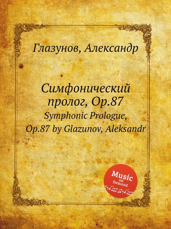 Симфонический пролог, Op.87. Symphonic Prologue, Op.87 by Glazunov, Aleksandr