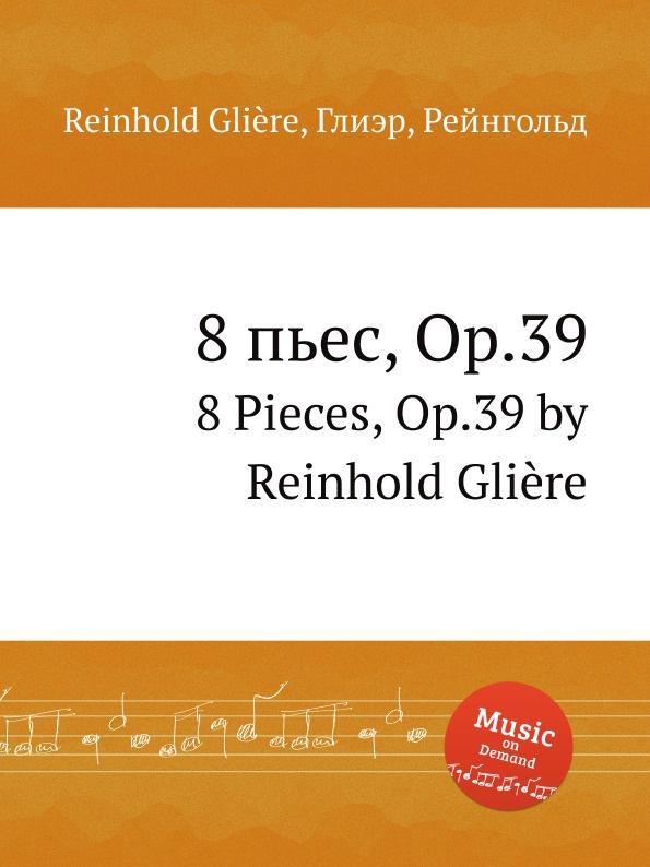 8 пьес, Op.39. 8 Pieces, Op.39 by Reinhold Gliere