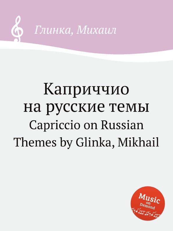 М. Глинка Каприччио на русские темы михаил глинка александр бородин артур рубинштейн концертные обработки для фортепиано в четыре руки