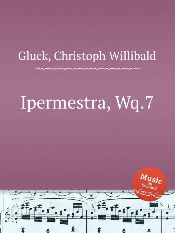 В. Глук Гиперместра, Wq.7. Ipermestra, Wq.7 by Gluck, Christoph Willibald