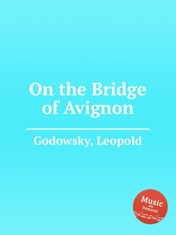 L. Godowsky On the Bridge of Avignon l godowsky on the alma