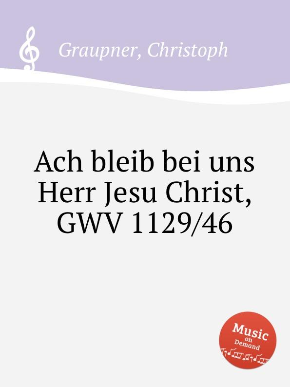 C. Graupner Ach bleib bei uns Herr Jesu Christ, GWV 1129/46 c graupner ach jesu teure rettungsquelle gwv 1121 29