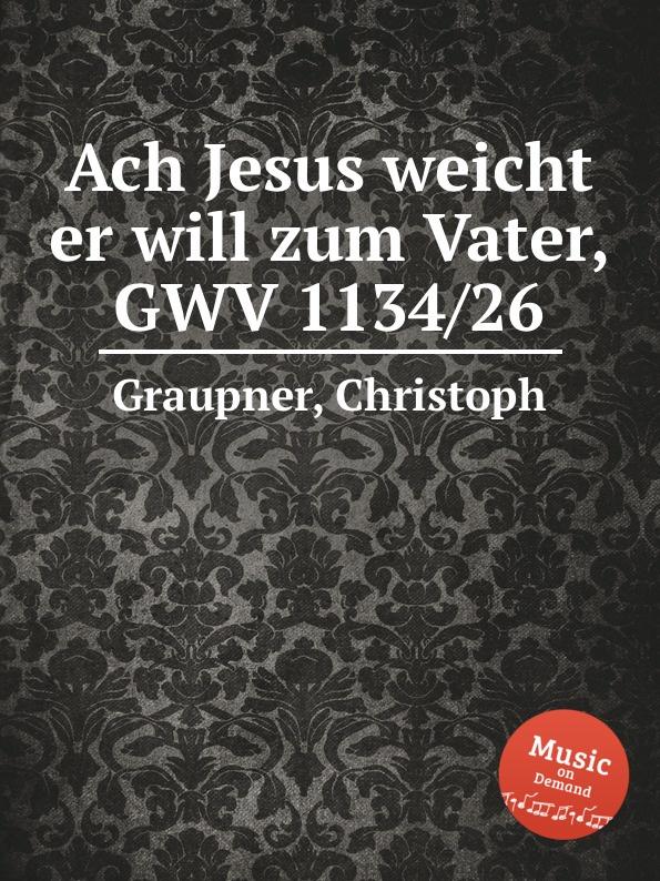 C. Graupner Ach Jesus weicht er will zum Vater, GWV 1134/26 c graupner ach jesus weicht er will zum vater gwv 1134 26