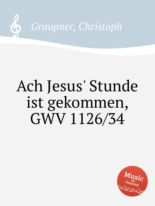 C. Graupner Ach Jesus. Stunde ist gekommen, GWV 1126/34 c graupner ach jesus weicht er will zum vater gwv 1134 26