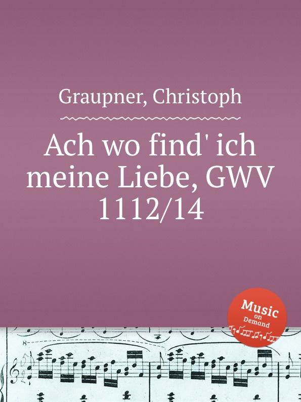 C. Graupner Ach wo find. ich meine Liebe, GWV 1112/14 c graupner der wind blaset wo er will gwv 1141 46