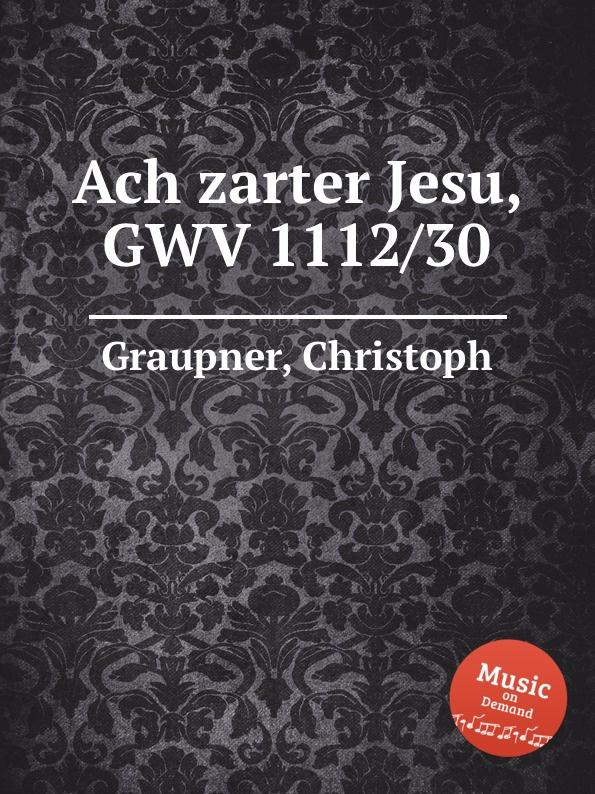 C. Graupner Ach zarter Jesu, GWV 1112/30 c graupner ach jesu teure rettungsquelle gwv 1121 29