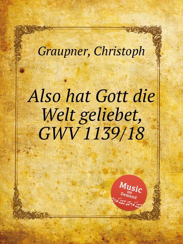 C. Graupner Also hat Gott die Welt geliebet, GWV 1139/18 c graupner jauchze frohlocke gefallene welt gwv 1105 27