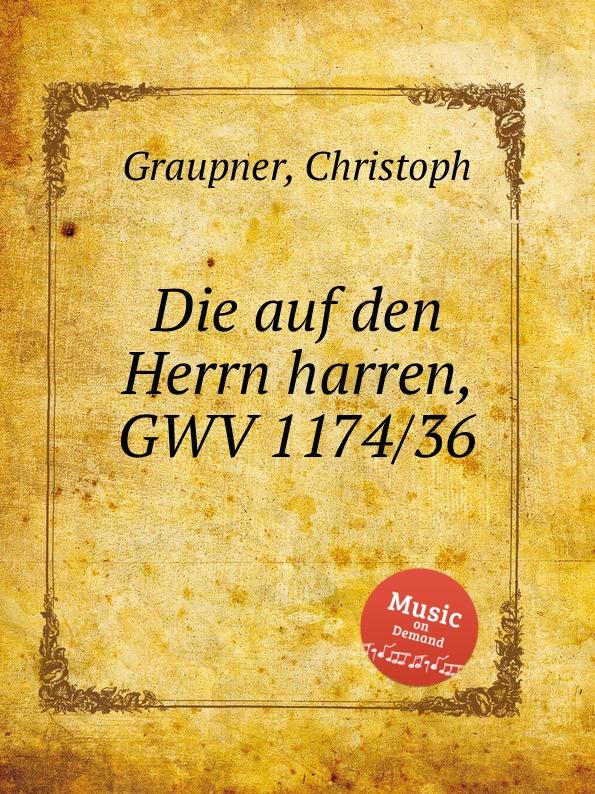C. Graupner Die auf den Herrn harren, GWV 1174/36 c graupner tue deinen mund auf fur die stummen gwv 1153 33