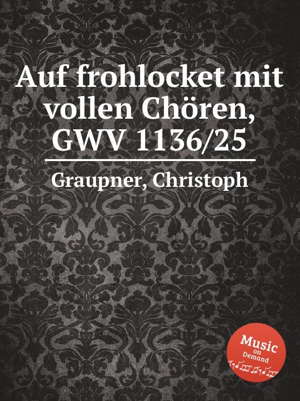 C. Graupner Auf frohlocket mit vollen Choren, GWV 1136/25