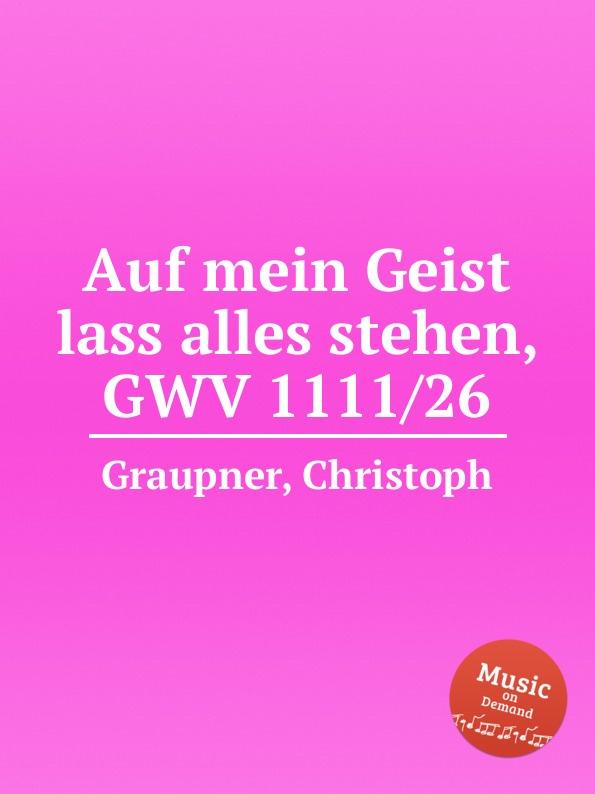 C. Graupner Auf mein Geist lass alles stehen, GWV 1111/26 c graupner lass dein ohr auf weisheit gwv 1138 33