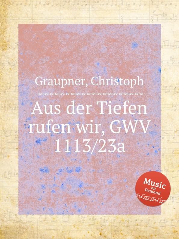C. Graupner Aus der Tiefen rufen wir, GWV 1113/23a c graupner der wind blaset wo er will gwv 1141 46