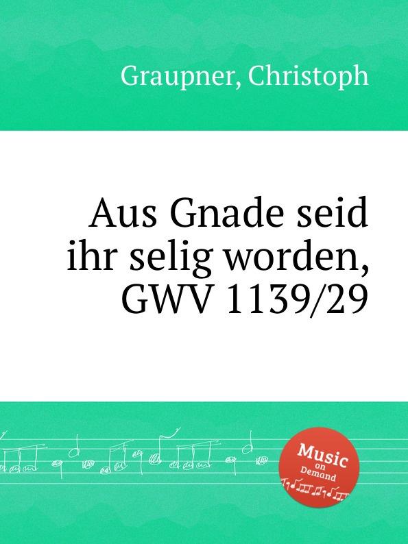 C. Graupner Aus Gnade seid ihr selig worden, GWV 1139/29 c graupner gott lasst aus lauter gnade gwv 1161 22
