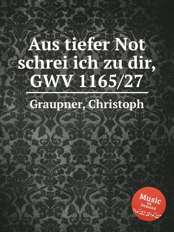 C. Graupner Aus tiefer Not schrei ich zu dir, GWV 1165/27 c graupner ich werfe mich zu deinen fussen gwv 1160 42