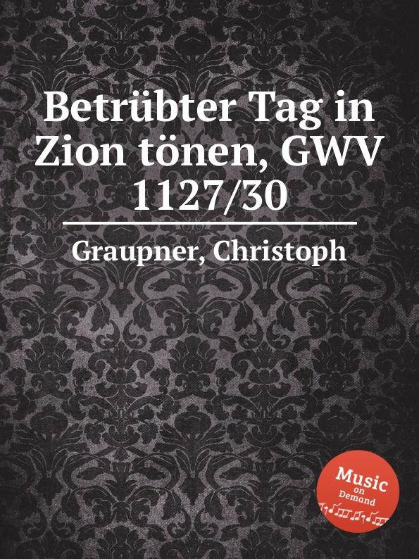 C. Graupner Betrubter Tag in Zion tonen, GWV 1127/30 c graupner blaset mit der posaune zu zion gwv 1102 25