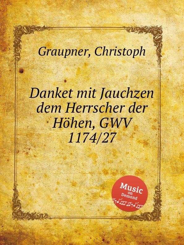 C. Graupner Danket mit Jauchzen dem Herrscher der Hohen, GWV 1174/27 c graupner ich weisheit wohne bei der witze gwv 1174 32