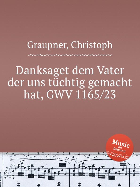 C. Graupner Danksaget dem Vater der uns tuchtig gemacht hat, GWV 1165/23 c graupner wohl dem der ein tugendsam weib hat gwv 1113 41