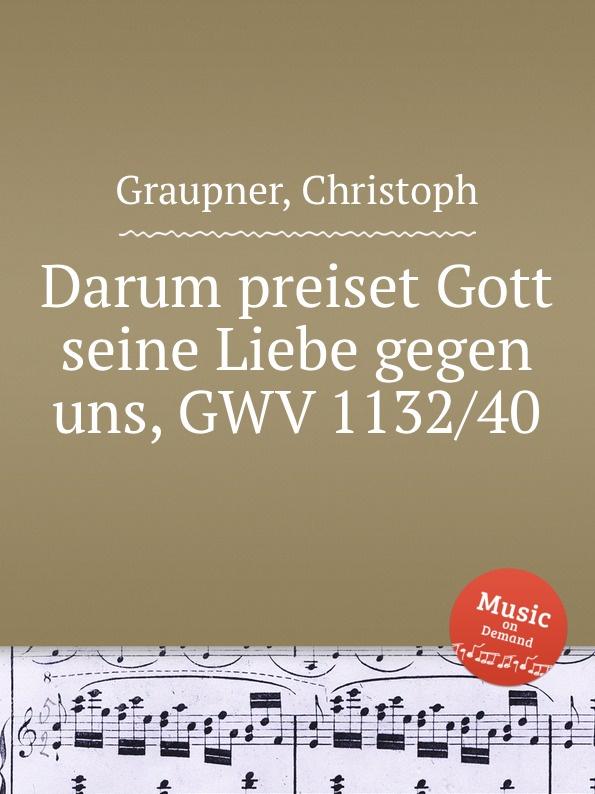 C. Graupner Darum preiset Gott seine Liebe gegen uns, GWV 1132/40 c graupner liebe gott und deinen nachsten gwv 1137 16