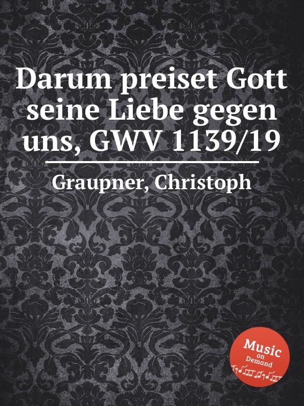 C. Graupner Darum preiset Gott seine Liebe gegen uns, GWV 1139/19 c graupner liebe gott und deinen nachsten gwv 1137 16