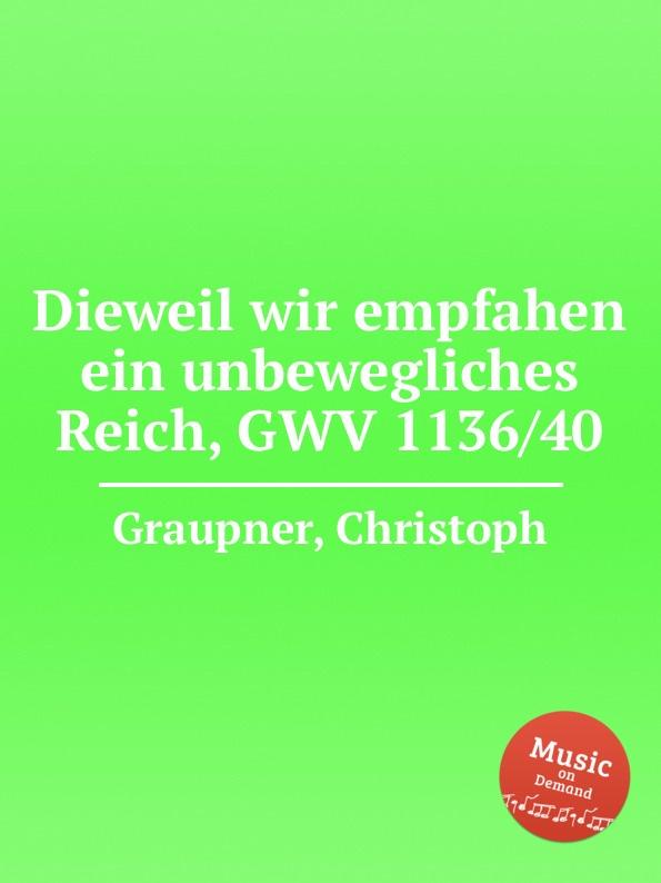 C. Graupner Dieweil wir empfahen ein unbewegliches Reich, GWV 1136/40