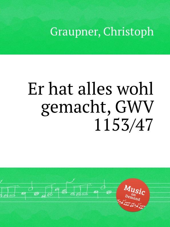 C. Graupner Er hat alles wohl gemacht, GWV 1153/47 c graupner tue deinen mund auf fur die stummen gwv 1153 33