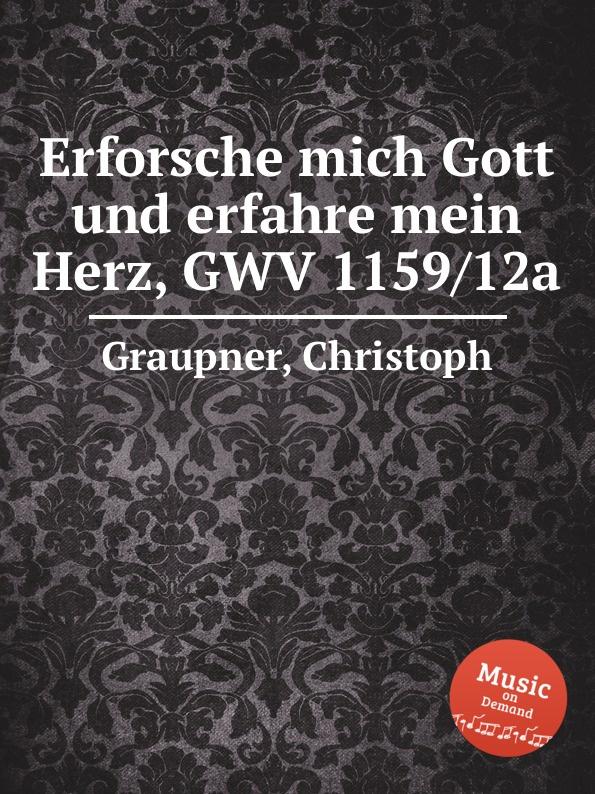 C. Graupner Erforsche mich Gott und erfahre mein Herz, GWV 1159/12a c graupner mein gott warum hast du mich verlassen gwv 1118 12a