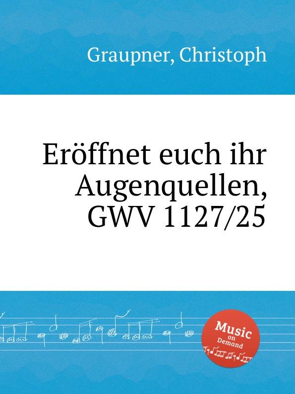 C. Graupner Eroffnet euch ihr Augenquellen, GWV 1127/25 c graupner verlasset euch nicht auf unrecht gwv 1142 31